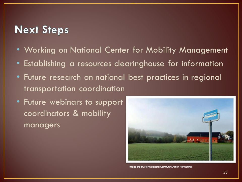 Working on National Center for Mobility Management Establishing a resources clearinghouse for information Future research on national best practices in regional transportation coordination Future webinars to support coordinators & mobility managers 53 Image credit: North Dakota Community Action Partnership