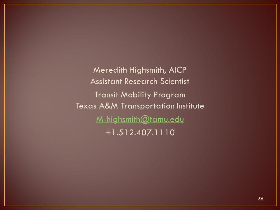 Meredith Highsmith, AICP Assistant Research Scientist Transit Mobility Program Texas A&M Transportation Institute M-highsmith@tamu.edu +1.512.407.1110 56