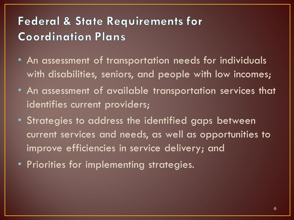 An assessment of transportation needs for individuals with disabilities, seniors, and people with low incomes; An assessment of available transportation services that identifies current providers; Strategies to address the identified gaps between current services and needs, as well as opportunities to improve efficiencies in service delivery; and Priorities for implementing strategies.