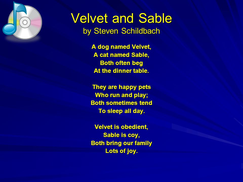 Velvet and Sable by Steven Schildbach A dog named Velvet, A cat named Sable, Both often beg At the dinner table.