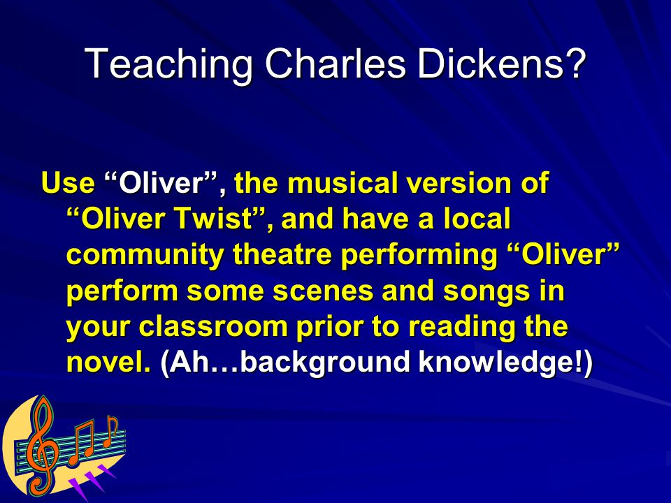 Use Oliver , the musical version of Oliver Twist , and have a local community theatre performing Oliver perform some scenes and songs in your classroom prior to reading the novel.