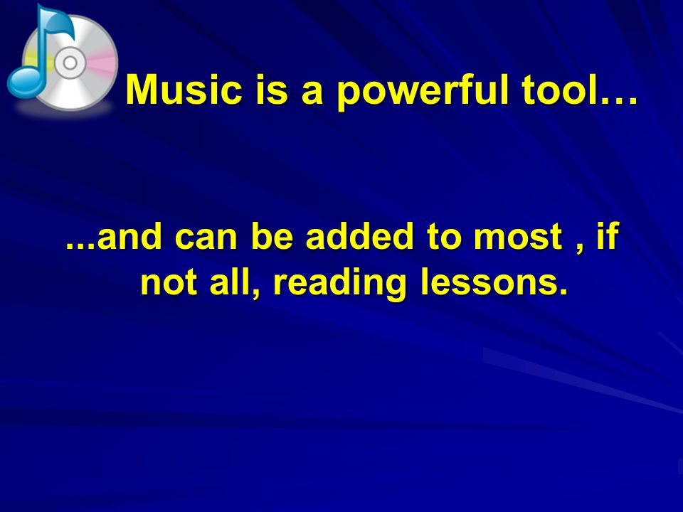 Music is a powerful tool… Music is a powerful tool…...and can be added to most, if not all, reading lessons.