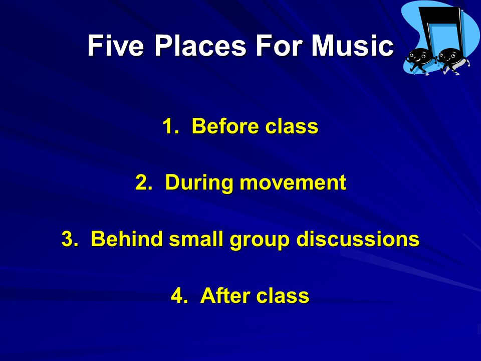 Five Places For Music 1. Before class 2. During movement 3.