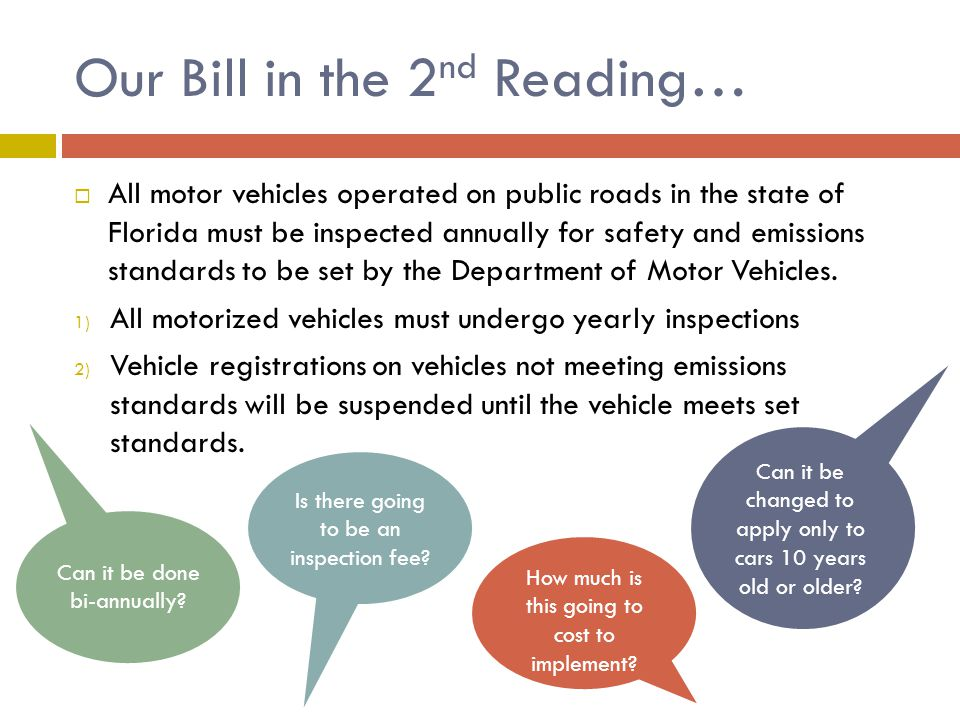 Our Bill in the 2 nd Reading…  All motor vehicles operated on public roads in the state of Florida must be inspected annually for safety and emissions standards to be set by the Department of Motor Vehicles.