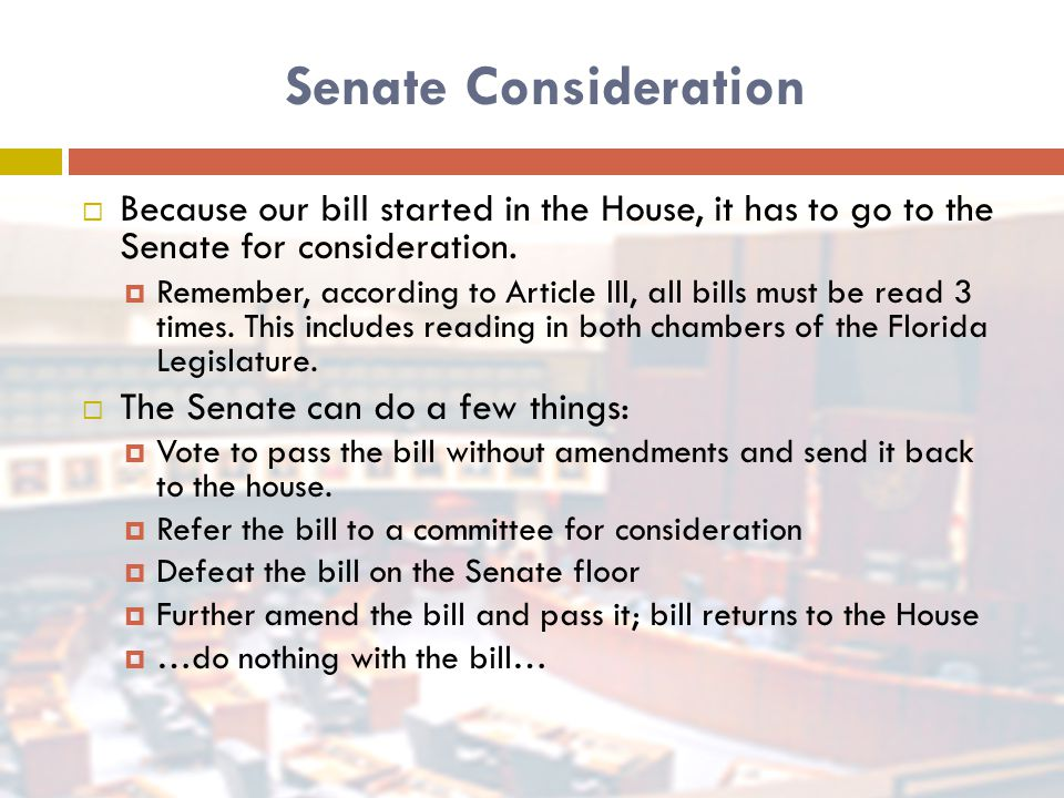 Senate Consideration  Because our bill started in the House, it has to go to the Senate for consideration.