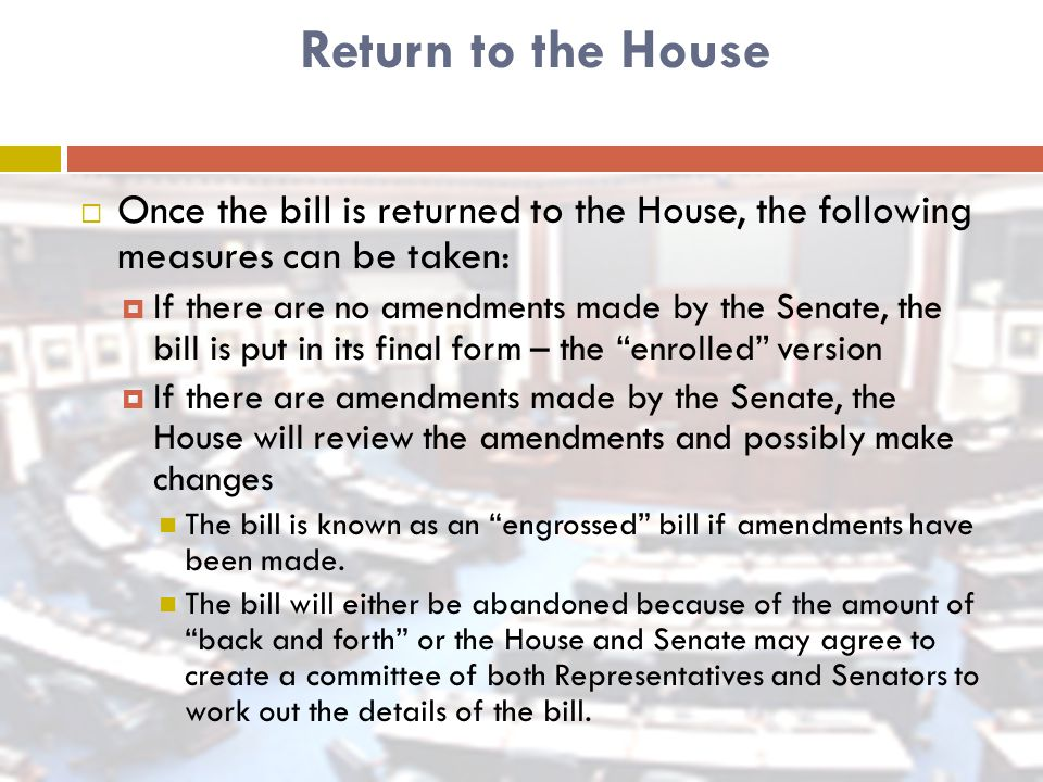 Return to the House  Once the bill is returned to the House, the following measures can be taken:  If there are no amendments made by the Senate, the bill is put in its final form – the enrolled version  If there are amendments made by the Senate, the House will review the amendments and possibly make changes The bill is known as an engrossed bill if amendments have been made.
