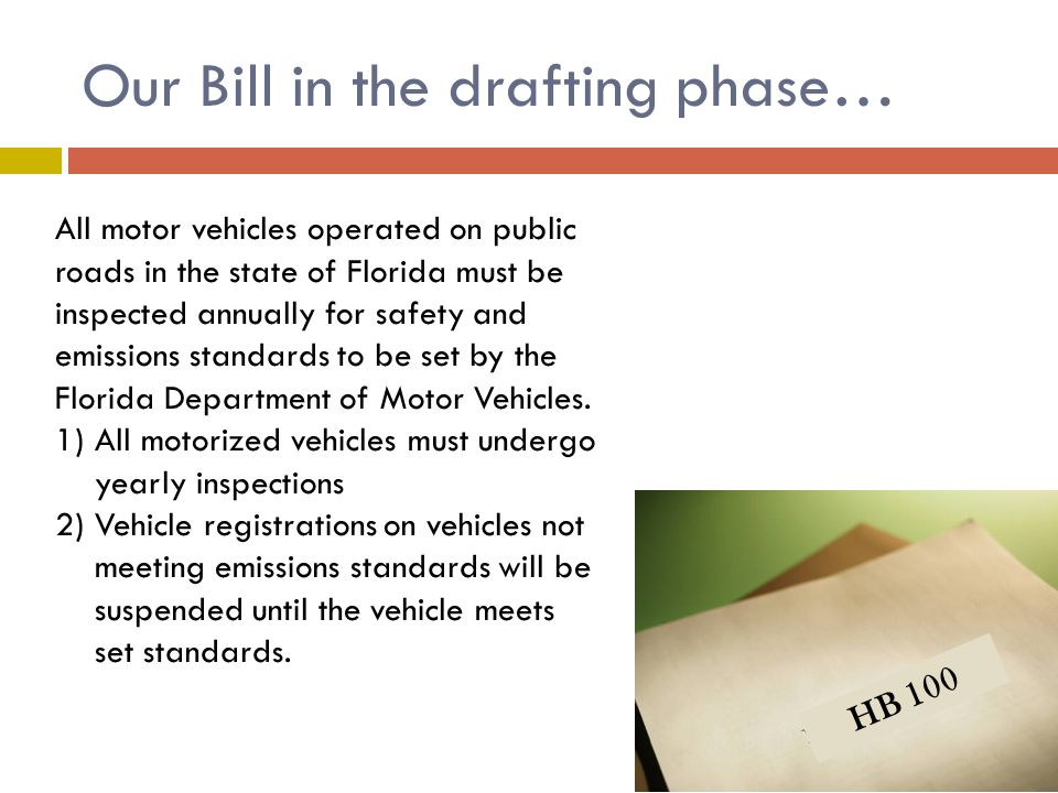 Our Bill in the drafting phase… HB 100 All motor vehicles operated on public roads in the state of Florida must be inspected annually for safety and emissions standards to be set by the Florida Department of Motor Vehicles.