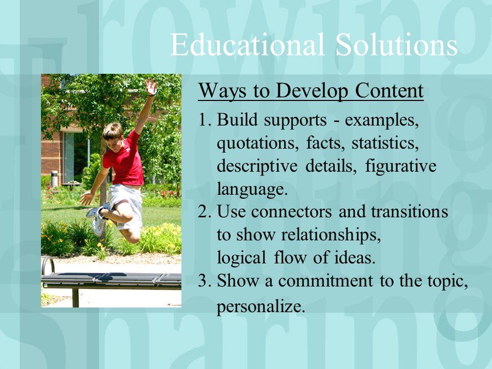 Educational Solutions Ways to Develop Content 1.Build supports - examples, quotations, facts, statistics, descriptive details, figurative language. 2.