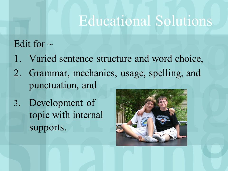 Educational Solutions Edit for ~ 1.Varied sentence structure and word choice, 2.Grammar, mechanics, usage, spelling, and punctuation, and 3.
