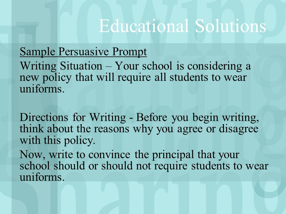 Educational Solutions Sample Persuasive Prompt Writing Situation – Your school is considering a new policy that will require all students to wear uniforms.