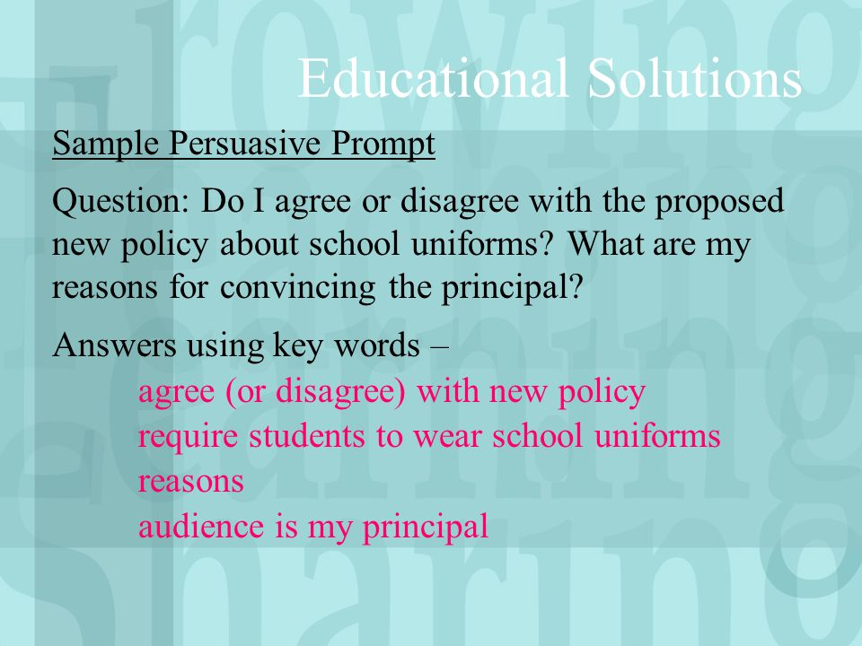 Educational Solutions Sample Persuasive Prompt Question: Do I agree or disagree with the proposed new policy about school uniforms? What are my reason