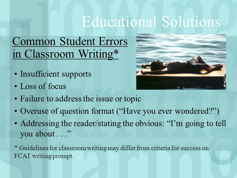 Educational Solutions Insufficient supports Loss of focus Failure to address the issue or topic Overuse of question format ( Have you ever wondered? ) Addressing the reader/stating the obvious: I'm going to tell you about... Common Student Errors in Classroom Writing* * Guidelines for classroom writing may differ from criteria for success on FCAT writing prompt.