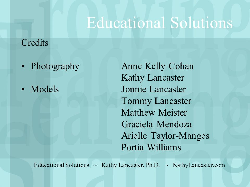 Educational Solutions Credits Photography Anne Kelly Cohan Kathy Lancaster Models Jonnie Lancaster Tommy Lancaster Matthew Meister Graciela Mendoza Arielle Taylor-Manges Portia Williams Educational Solutions ~ Kathy Lancaster, Ph.D.