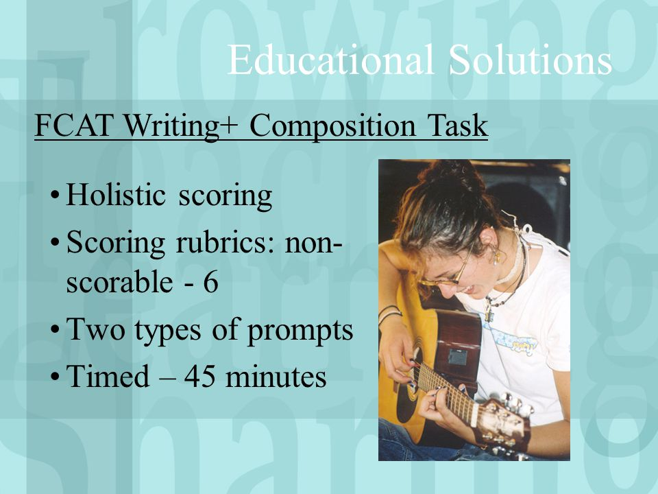 Educational Solutions Holistic scoring Scoring rubrics: non- scorable - 6 Two types of prompts Timed – 45 minutes FCAT Writing+ Composition Task
