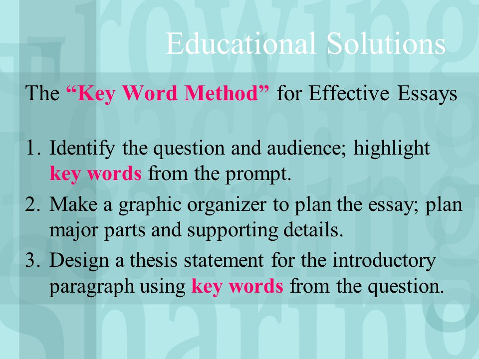 """Educational Solutions The """"Key Word Method"""" for Effective Essays 1. Identify the question and audience; highlight key words from the prompt. 2.Make a"""