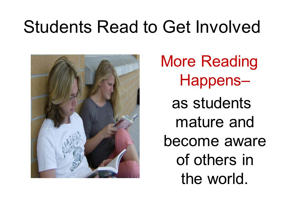 Students Read to Get Involved More Reading Happens– as students mature and become aware of others in the world.