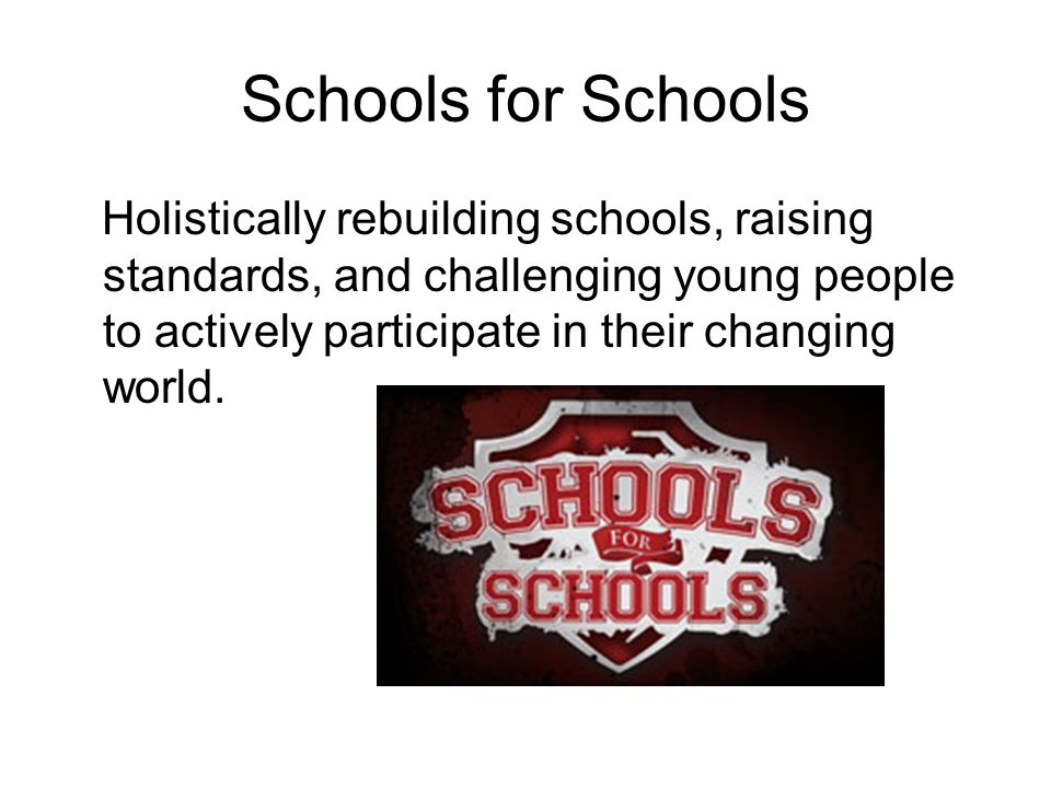 Schools for Schools Holistically rebuilding schools, raising standards, and challenging young people to actively participate in their changing world.