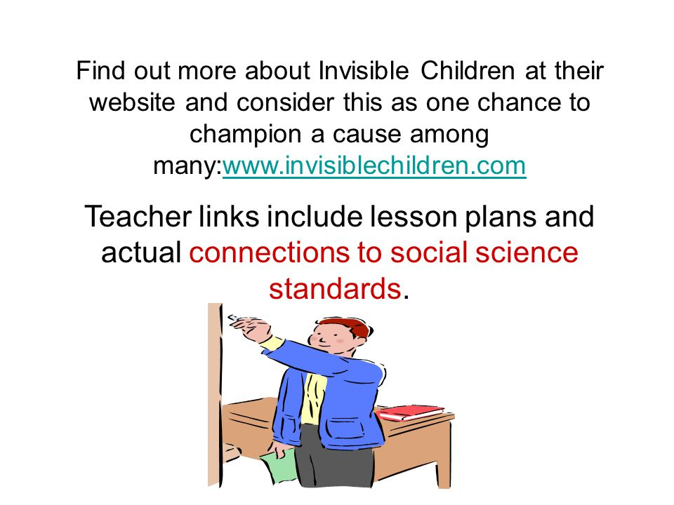 Find out more about Invisible Children at their website and consider this as one chance to champion a cause among many:www.invisiblechildren.comwww.invisiblechildren.com Teacher links include lesson plans and actual connections to social science standards.