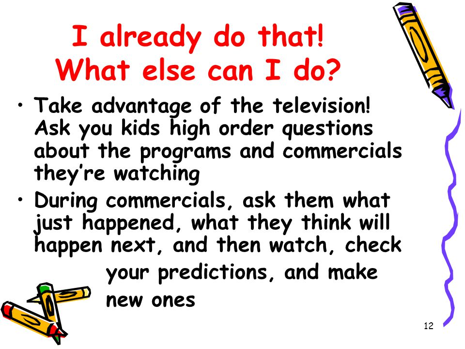 12 I already do that. What else can I do. Take advantage of the television.