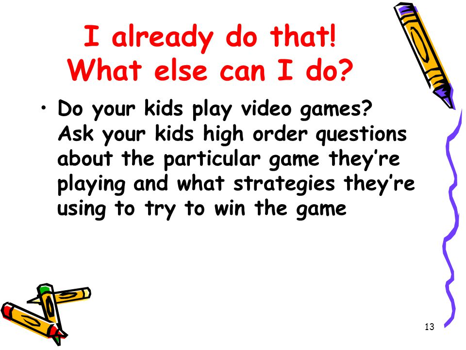 13 I already do that. What else can I do. Do your kids play video games.