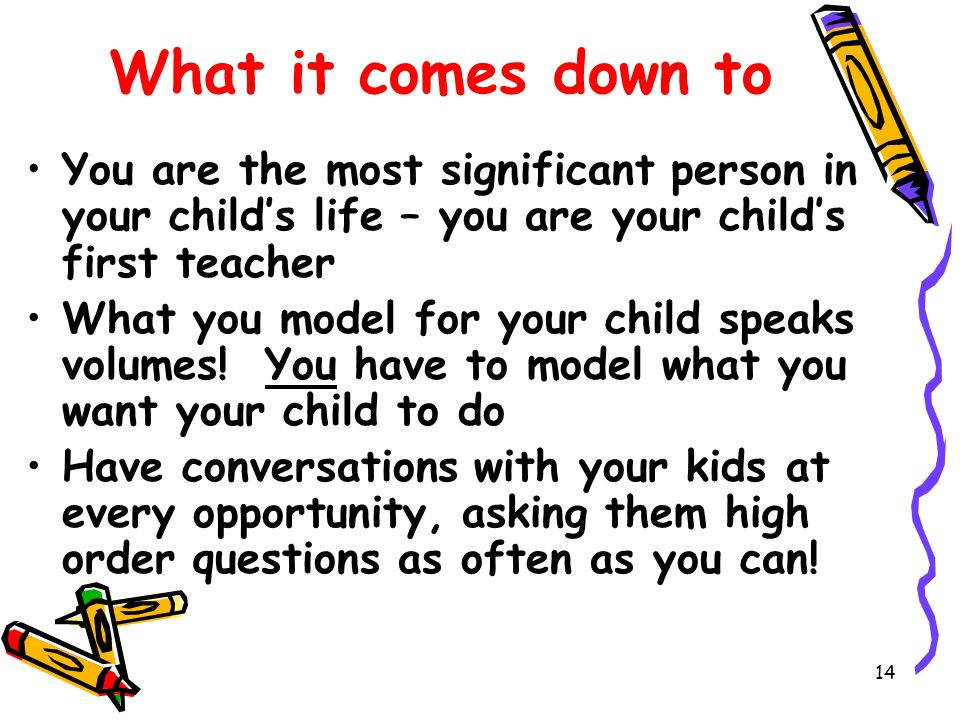 14 What it comes down to You are the most significant person in your child's life – you are your child's first teacher What you model for your child speaks volumes.