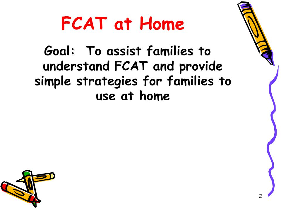 2 FCAT at Home Goal: To assist families to understand FCAT and provide simple strategies for families to use at home