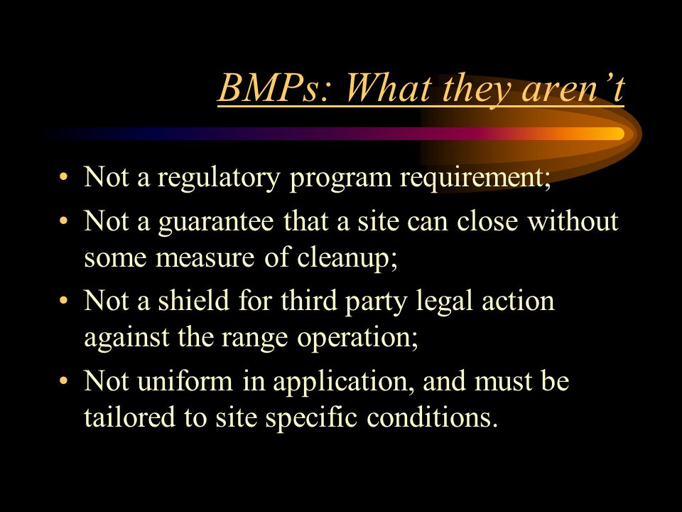 BMPs: What they aren't Not a regulatory program requirement; Not a guarantee that a site can close without some measure of cleanup; Not a shield for t