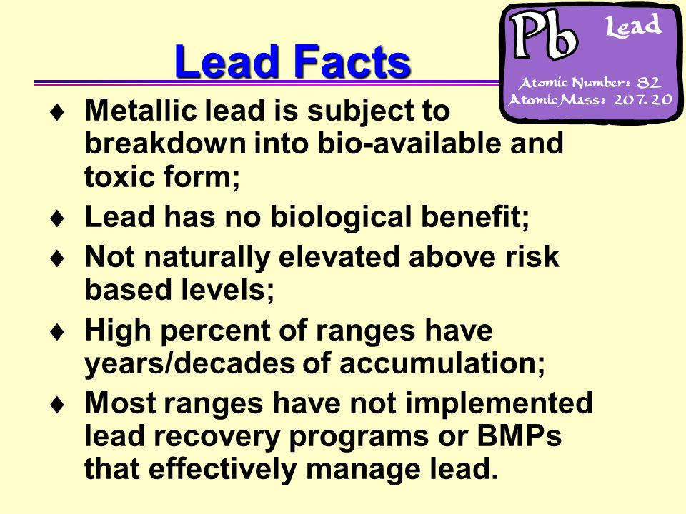  Metallic lead is subject to breakdown into bio-available and toxic form;  Lead has no biological benefit;  Not naturally elevated above risk based