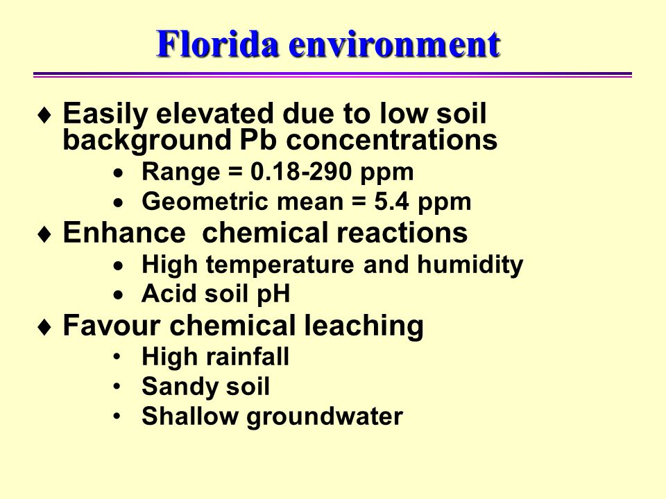 Florida environment  Easily elevated due to low soil background Pb concentrations  Range = 0.18-290 ppm  Geometric mean = 5.4 ppm  Enhance chemica