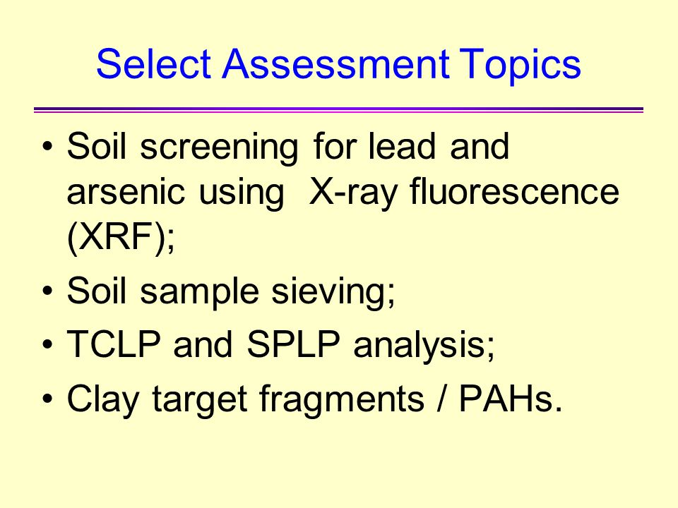 Select Assessment Topics Soil screening for lead and arsenic using X-ray fluorescence (XRF); Soil sample sieving; TCLP and SPLP analysis; Clay target