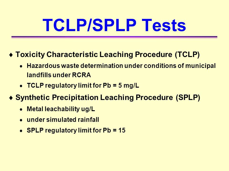  Toxicity Characteristic Leaching Procedure (TCLP)  Hazardous waste determination under conditions of municipal landfills under RCRA  TCLP regulato