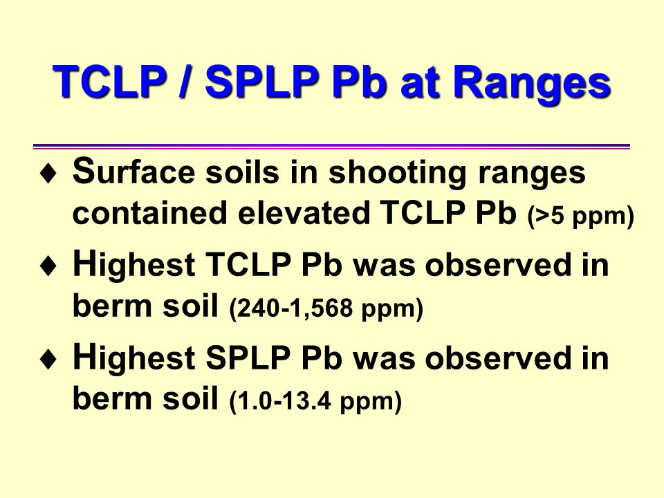 TCLP / SPLP Pb at Ranges  S urface soils in shooting ranges contained elevated TCLP Pb (>5 ppm)  H ighest TCLP Pb was observed in berm soil (240-1,5