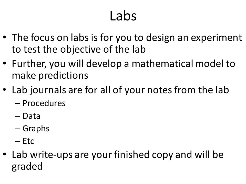 Labs The focus on labs is for you to design an experiment to test the objective of the lab Further, you will develop a mathematical model to make predictions Lab journals are for all of your notes from the lab – Procedures – Data – Graphs – Etc Lab write-ups are your finished copy and will be graded