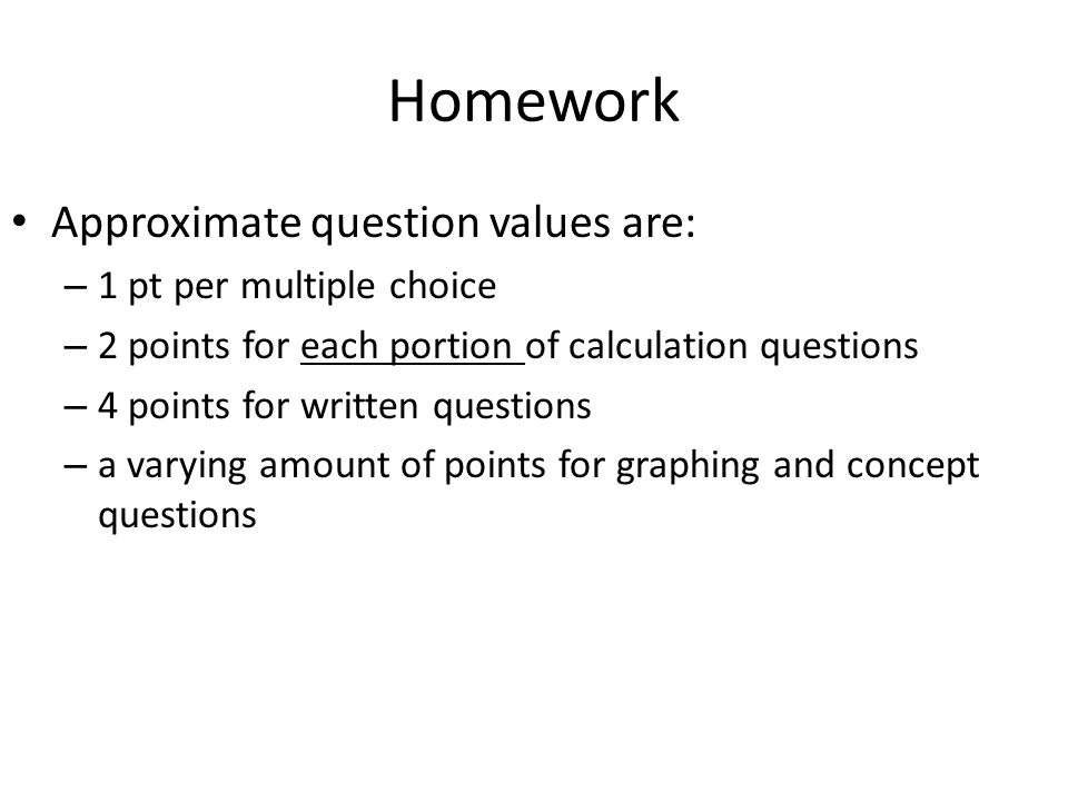 Homework Approximate question values are: – 1 pt per multiple choice – 2 points for each portion of calculation questions – 4 points for written questions – a varying amount of points for graphing and concept questions