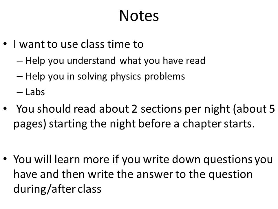 Notes I want to use class time to – Help you understand what you have read – Help you in solving physics problems – Labs You should read about 2 sections per night (about 5 pages) starting the night before a chapter starts.