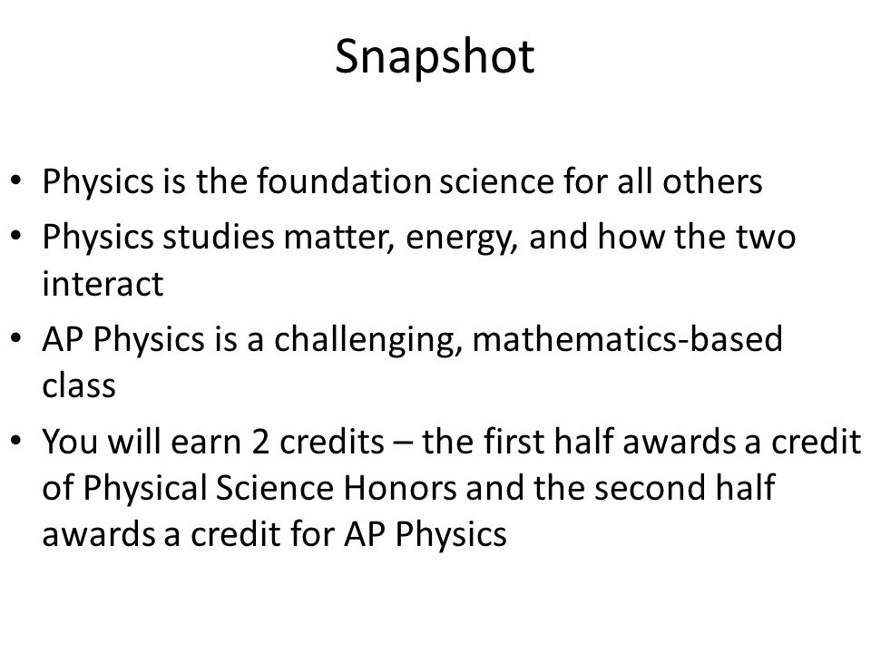 Snapshot Physics is the foundation science for all others Physics studies matter, energy, and how the two interact AP Physics is a challenging, mathem