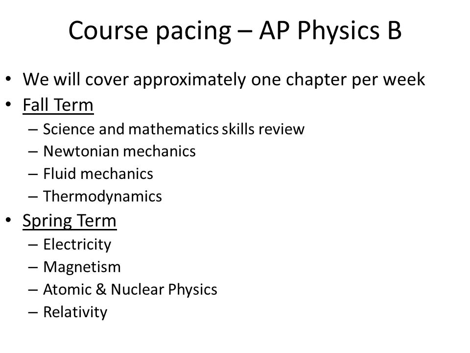Course pacing – AP Physics B We will cover approximately one chapter per week Fall Term – Science and mathematics skills review – Newtonian mechanics