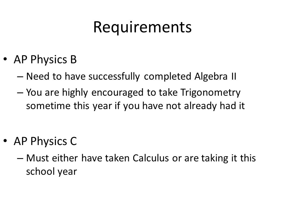 Requirements AP Physics B – Need to have successfully completed Algebra II – You are highly encouraged to take Trigonometry sometime this year if you