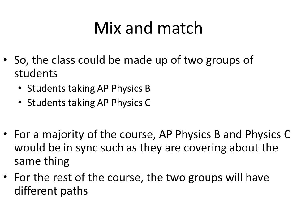 Mix and match So, the class could be made up of two groups of students Students taking AP Physics B Students taking AP Physics C For a majority of the course, AP Physics B and Physics C would be in sync such as they are covering about the same thing For the rest of the course, the two groups will have different paths