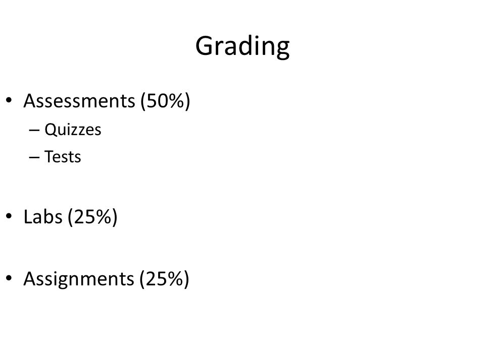 Grading Assessments (50%) – Quizzes – Tests Labs (25%) Assignments (25%)