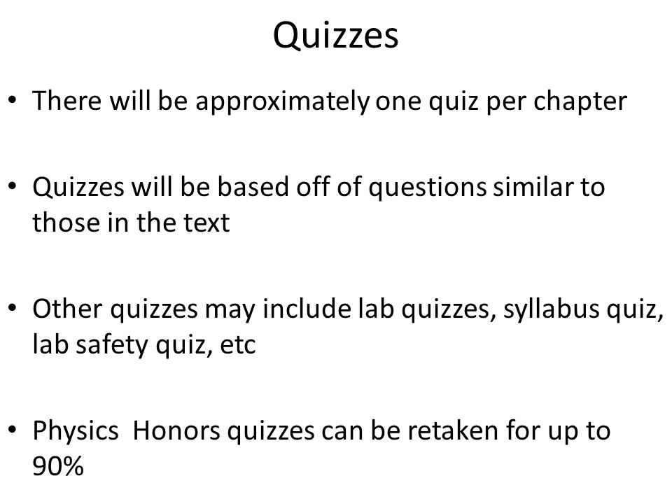 Quizzes There will be approximately one quiz per chapter Quizzes will be based off of questions similar to those in the text Other quizzes may include lab quizzes, syllabus quiz, lab safety quiz, etc Physics Honors quizzes can be retaken for up to 90%
