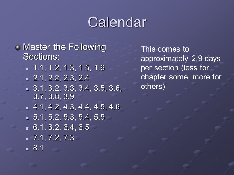 Calendar Master the Following Sections: 1.1, 1.2, 1.3, 1.5, 1.6 1.1, 1.2, 1.3, 1.5, 1.6 2.1, 2.2, 2.3, 2.4 2.1, 2.2, 2.3, 2.4 3.1, 3.2, 3.3, 3.4, 3.5, 3.6, 3.7, 3.8, 3.9 3.1, 3.2, 3.3, 3.4, 3.5, 3.6, 3.7, 3.8, 3.9 4.1, 4.2, 4.3, 4.4, 4.5, 4.6 4.1, 4.2, 4.3, 4.4, 4.5, 4.6 5.1, 5.2, 5.3, 5.4, 5.5 5.1, 5.2, 5.3, 5.4, 5.5 6.1, 6.2, 6.4, 6.5 6.1, 6.2, 6.4, 6.5 7.1, 7.2, 7.3 7.1, 7.2, 7.3 8.1 8.1 This comes to approximately 2.9 days per section (less for chapter some, more for others).