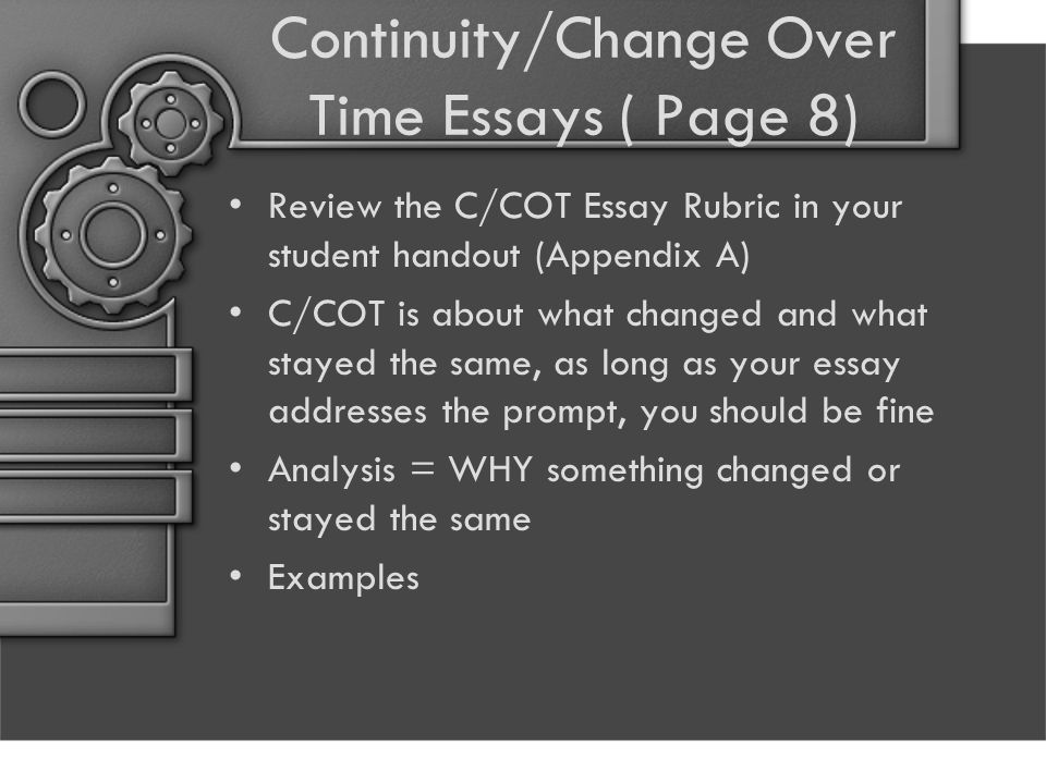 Continuity/Change Over Time Essays ( Page 8) Review the C/COT Essay Rubric in your student handout (Appendix A) C/COT is about what changed and what stayed the same, as long as your essay addresses the prompt, you should be fine Analysis = WHY something changed or stayed the same Examples