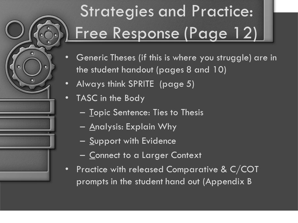 Strategies and Practice: Free Response (Page 12) Generic Theses (if this is where you struggle) are in the student handout (pages 8 and 10) Always think SPRITE (page 5) TASC in the Body –Topic Sentence: Ties to Thesis –Analysis: Explain Why –Support with Evidence –Connect to a Larger Context Practice with released Comparative & C/COT prompts in the student hand out (Appendix B