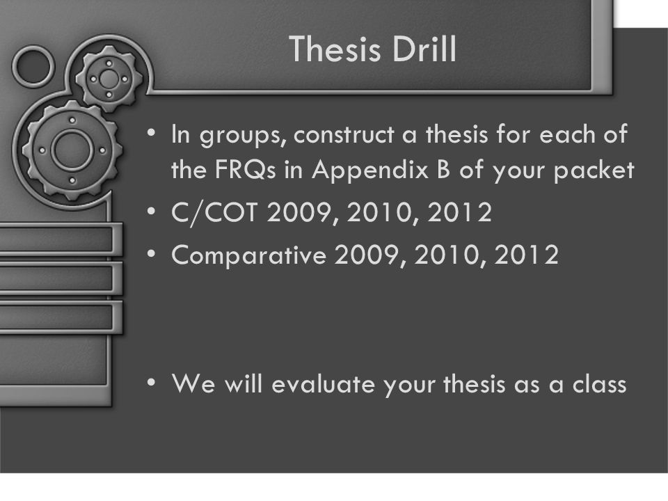Thesis Drill In groups, construct a thesis for each of the FRQs in Appendix B of your packet C/COT 2009, 2010, 2012 Comparative 2009, 2010, 2012 We will evaluate your thesis as a class