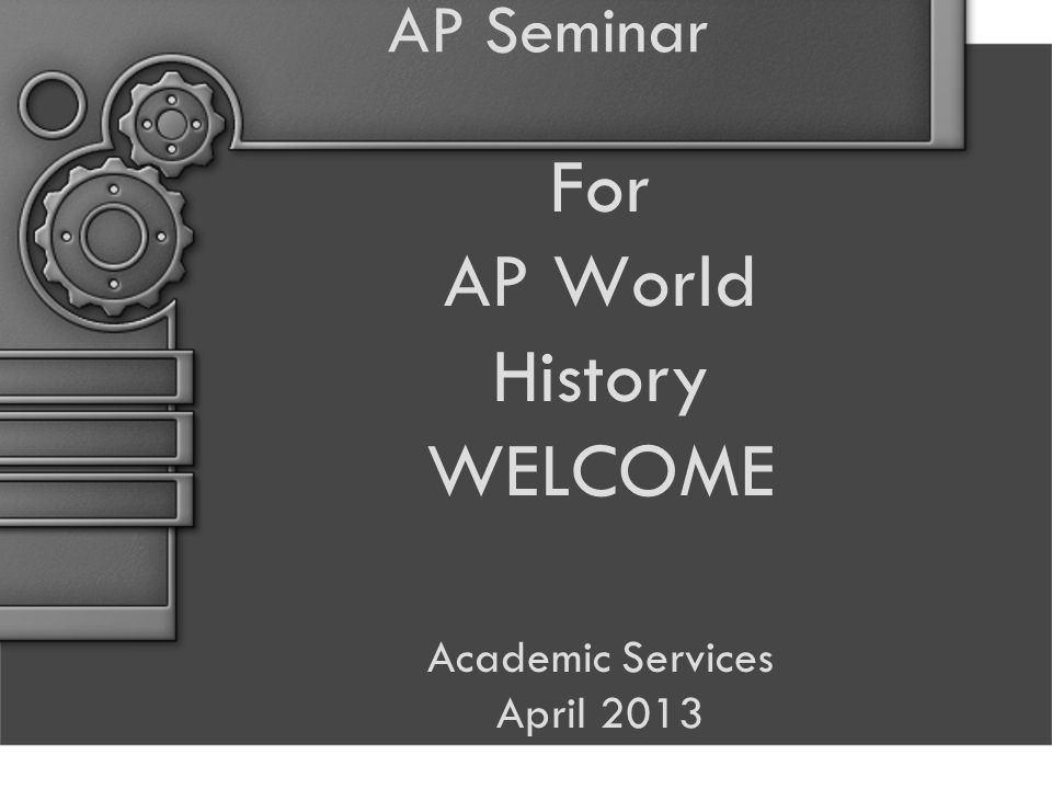 AP Seminar For AP World History WELCOME Academic Services April 2013