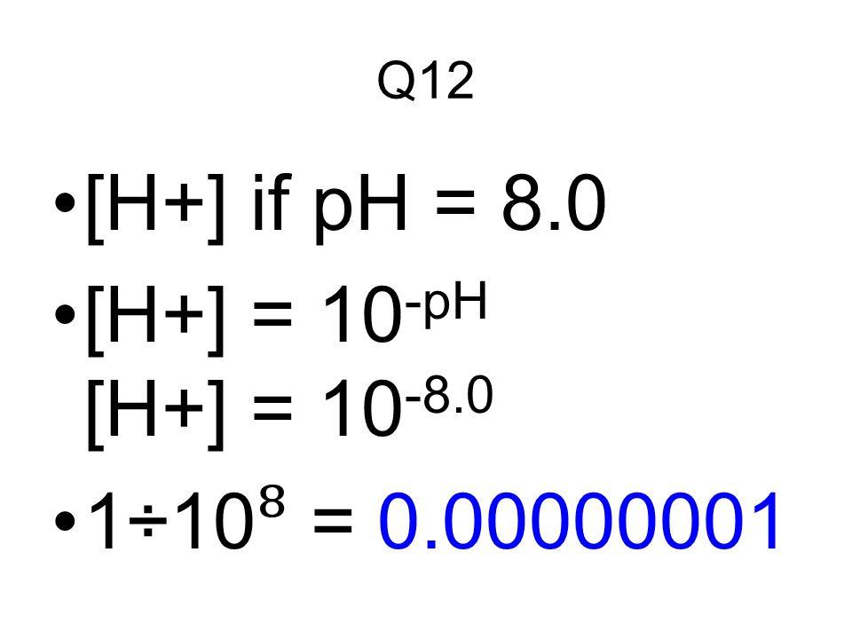 Q12 [H+] if pH = 8.0 [H+] = 10 -pH [H+] = 10 -8.0 1÷10 ⁸ = 0.00000001