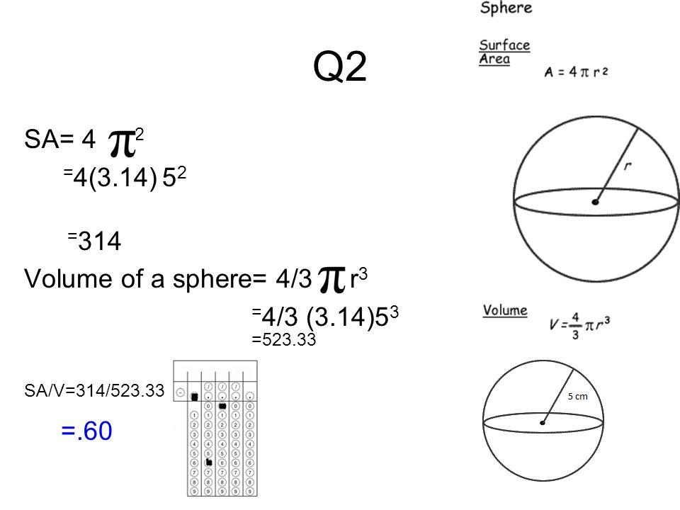 Q2 SA= 4 r 2 = 4(3.14) 5 2 = 314 Volume of a sphere= 4/3 r 3 = 4/3 (3.14)5 3 =523.33 SA/V=314/523.33 =.60