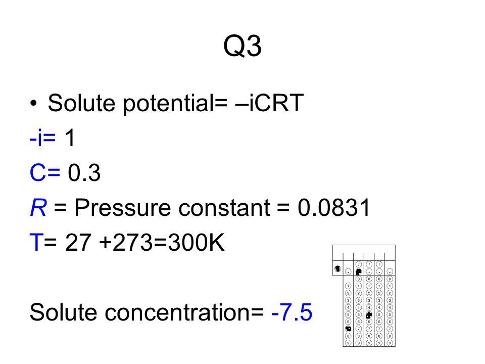 Q3 Solute potential= –iCRT -i= 1 C= 0.3 R = Pressure constant = 0.0831 T= 27 +273=300K Solute concentration= -7.5