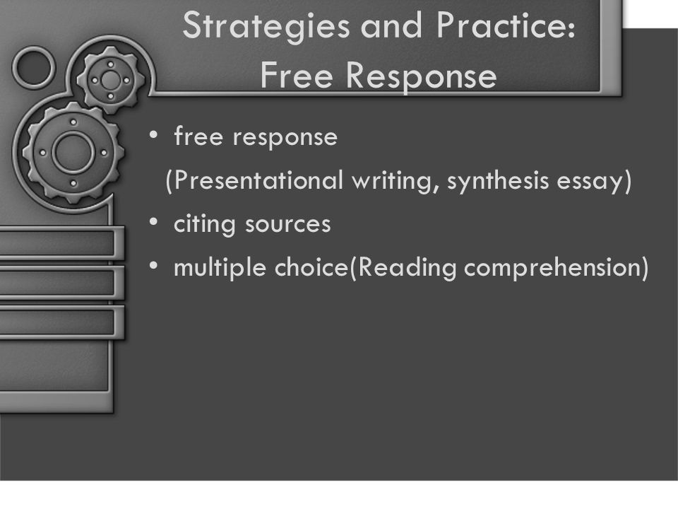 Strategies and Practice: Free Response free response (Presentational writing, synthesis essay) citing sources multiple choice(Reading comprehension)